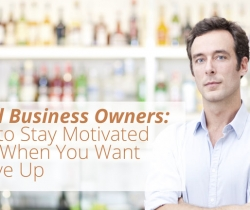 Small Business Owners: How to Stay Motivated even when You Want to Give Up